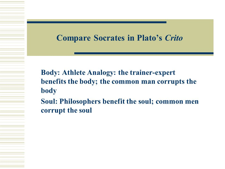 Compare Socrates in Plato's Crito Body: Athlete Analogy: the trainer-expert benefits the body; the common man corrupts the body Soul: Philosophers benefit the soul; common men corrupt the soul