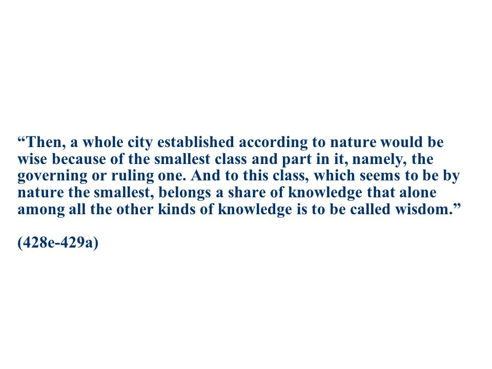 Then, a whole city established according to nature would be wise because of the smallest class and part in it, namely, the governing or ruling one.