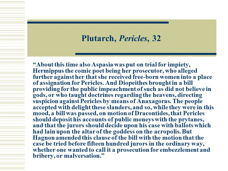 Plutarch, Pericles, 32 About this time also Aspasia was put on trial for impiety, Hermippus the comic poet being her prosecutor, who alleged further against her that she received free-born women into a place of assignation for Pericles.