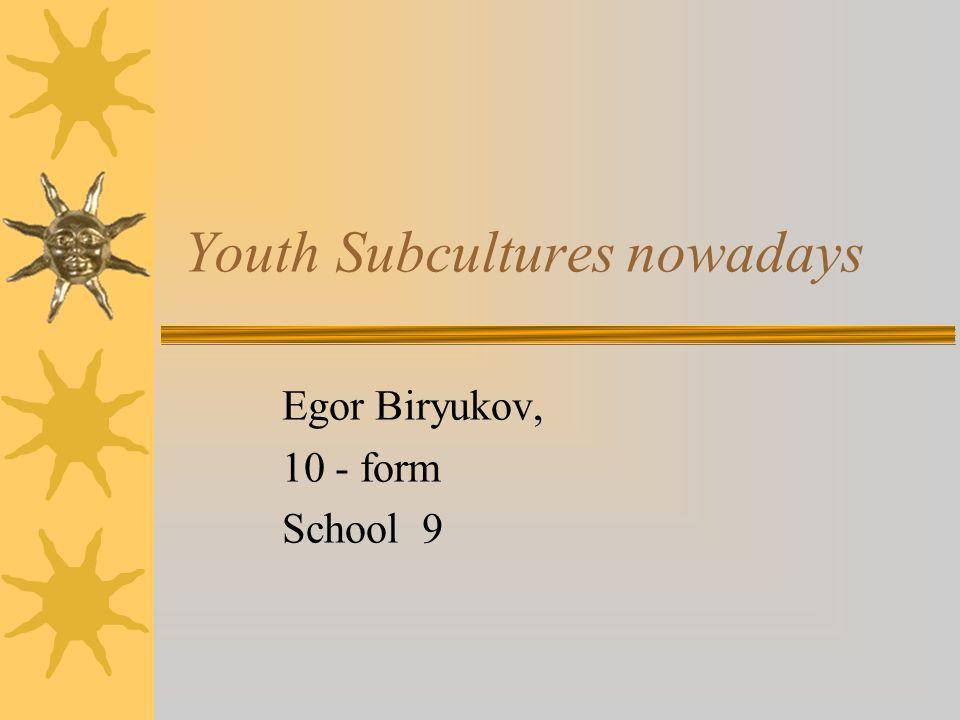 Youth Subcultures nowadays Egor Biryukov, 10 - form School 9