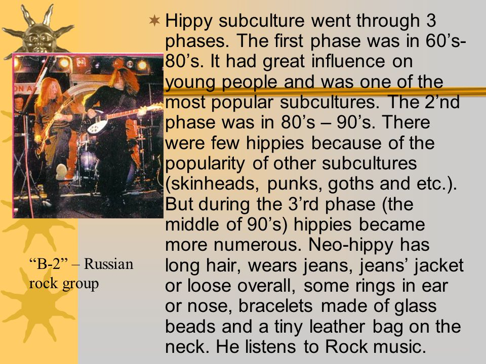  Hippy subculture went through 3 phases. The first phase was in 60's- 80's. It had great influence on young people and was one of the most popular su