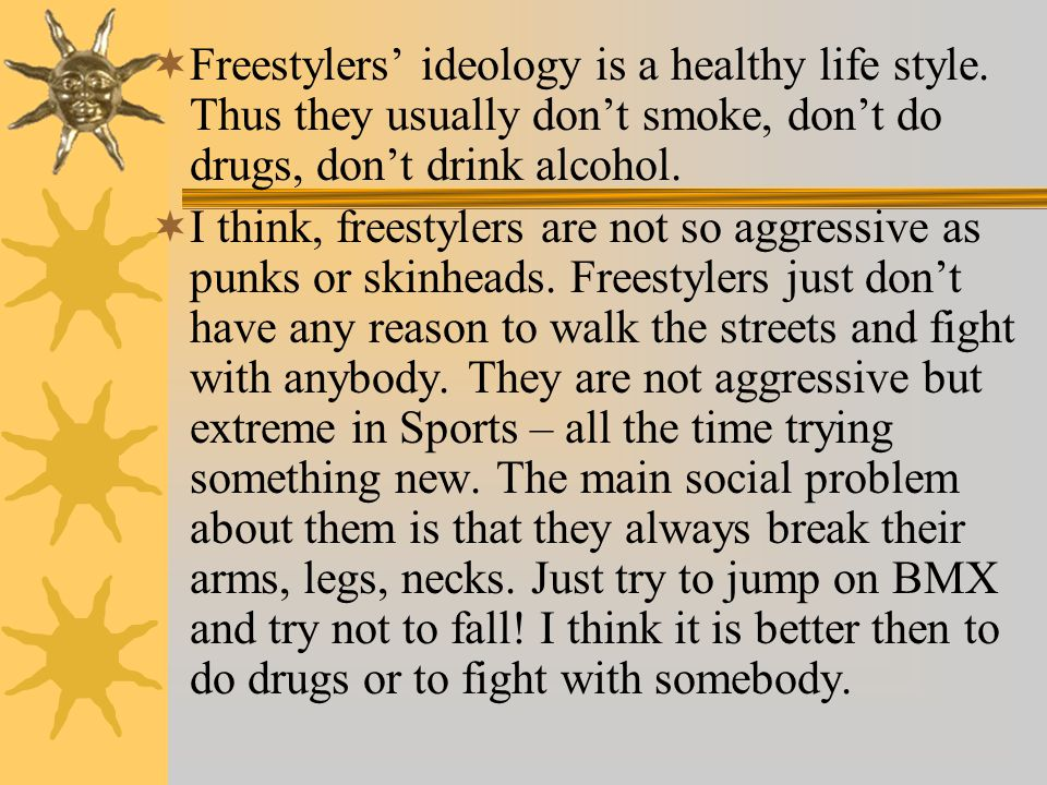  Freestylers' ideology is a healthy life style. Thus they usually don't smoke, don't do drugs, don't drink alcohol.  I think, freestylers are not so