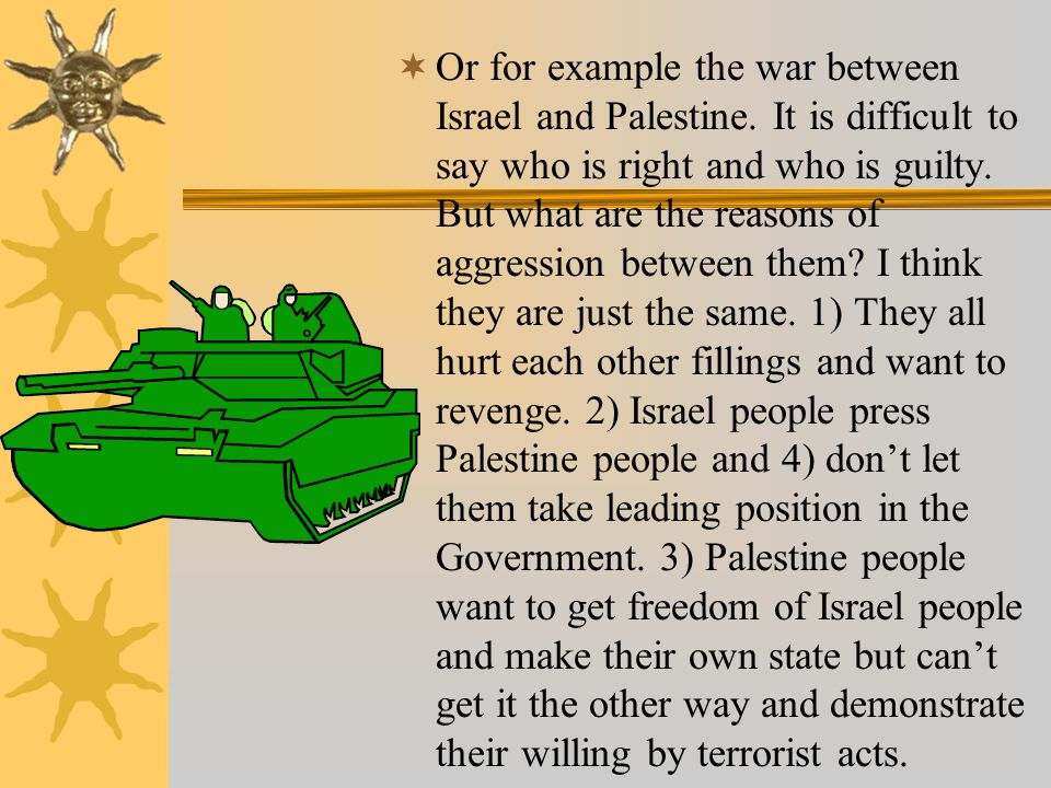  Or for example the war between Israel and Palestine. It is difficult to say who is right and who is guilty. But what are the reasons of aggression b