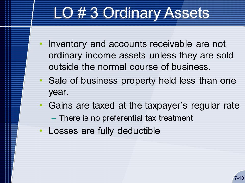 7-10 LO # 3 Ordinary Assets Inventory and accounts receivable are not ordinary income assets unless they are sold outside the normal course of business.