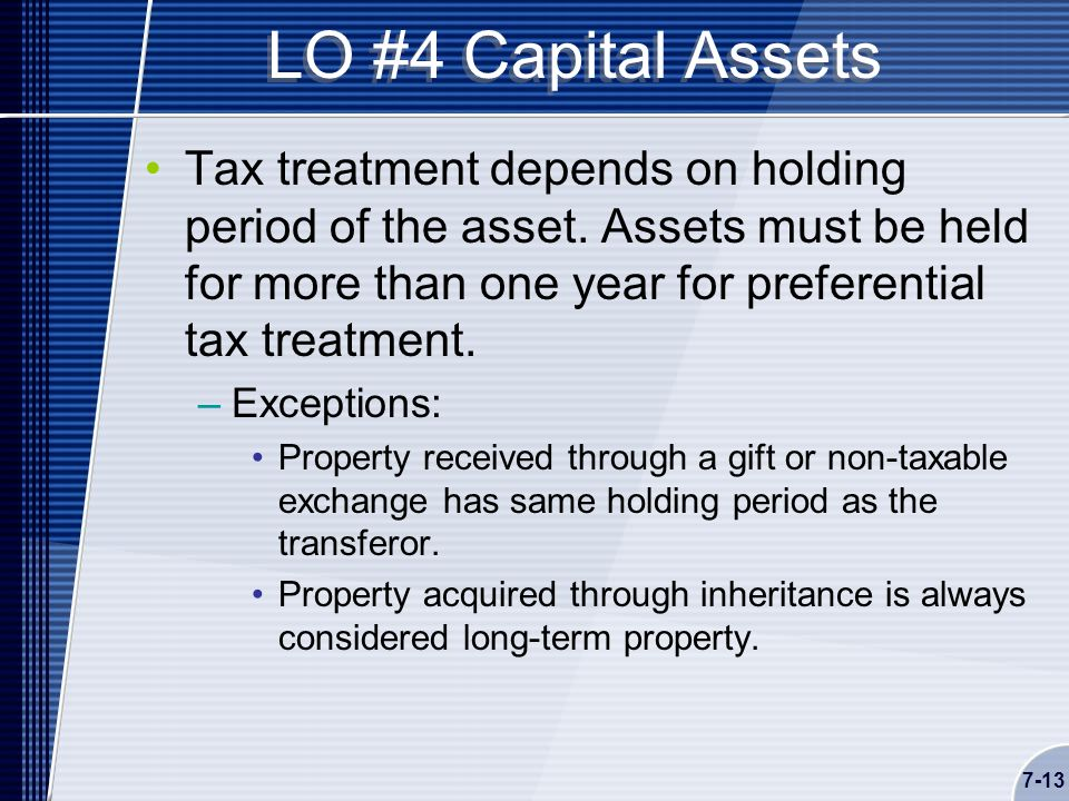 7-13 LO #4 Capital Assets Tax treatment depends on holding period of the asset.