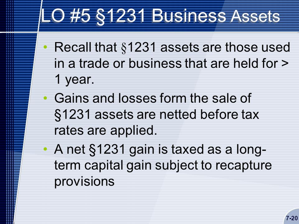 7-20 LO #5 §1231 Business Assets Recall that §1231 assets are those used in a trade or business that are held for > 1 year.