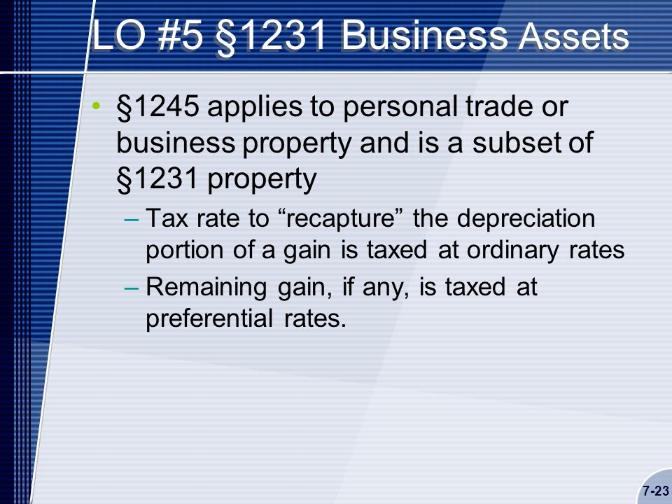 7-23 LO #5 §1231 Business Assets §1245 applies to personal trade or business property and is a subset of §1231 property –Tax rate to recapture the depreciation portion of a gain is taxed at ordinary rates –Remaining gain, if any, is taxed at preferential rates.