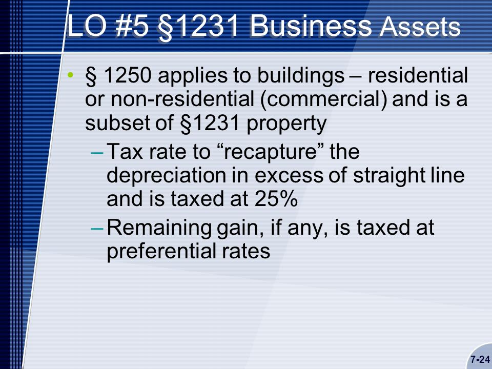 7-24 LO #5 §1231 Business Assets § 1250 applies to buildings – residential or non-residential (commercial) and is a subset of §1231 property –Tax rate to recapture the depreciation in excess of straight line and is taxed at 25% –Remaining gain, if any, is taxed at preferential rates