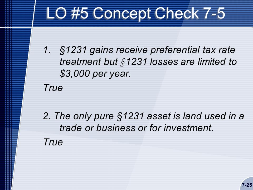 7-25 LO #5 Concept Check 7-5 1.§1231 gains receive preferential tax rate treatment but §1231 losses are limited to $3,000 per year.