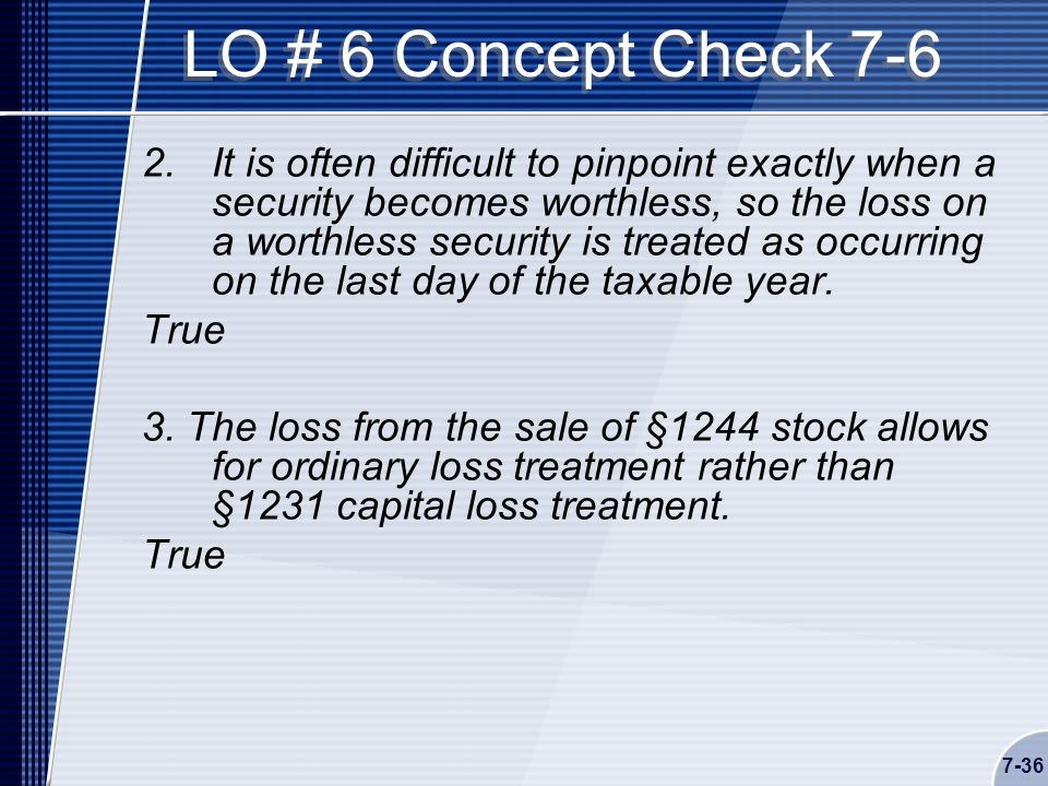7-36 LO # 6 Concept Check 7-6 2.It is often difficult to pinpoint exactly when a security becomes worthless, so the loss on a worthless security is treated as occurring on the last day of the taxable year.