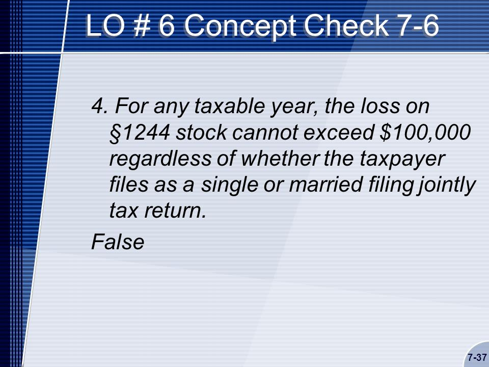7-37 LO # 6 Concept Check 7-6 4. For any taxable year, the loss on §1244 stock cannot exceed $100,000 regardless of whether the taxpayer files as a si