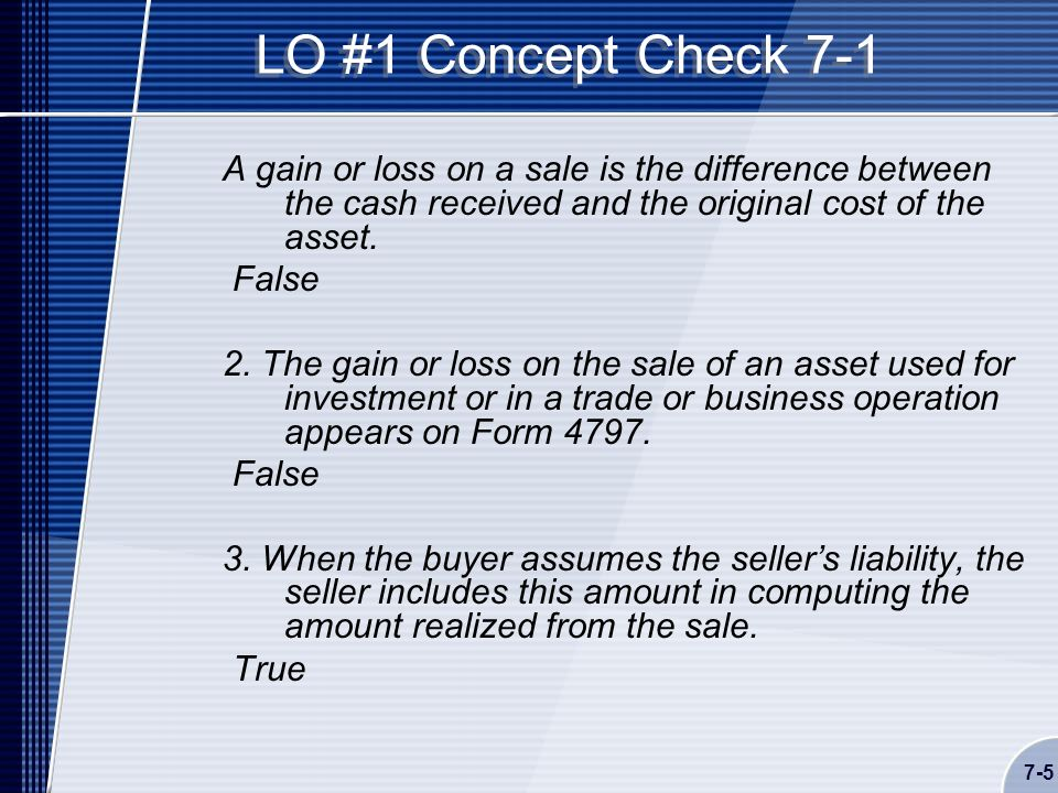 7-5 LO #1 Concept Check 7-1 A gain or loss on a sale is the difference between the cash received and the original cost of the asset.