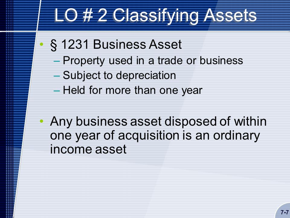 7-7 LO # 2 Classifying Assets § 1231 Business Asset –Property used in a trade or business –Subject to depreciation –Held for more than one year Any business asset disposed of within one year of acquisition is an ordinary income asset