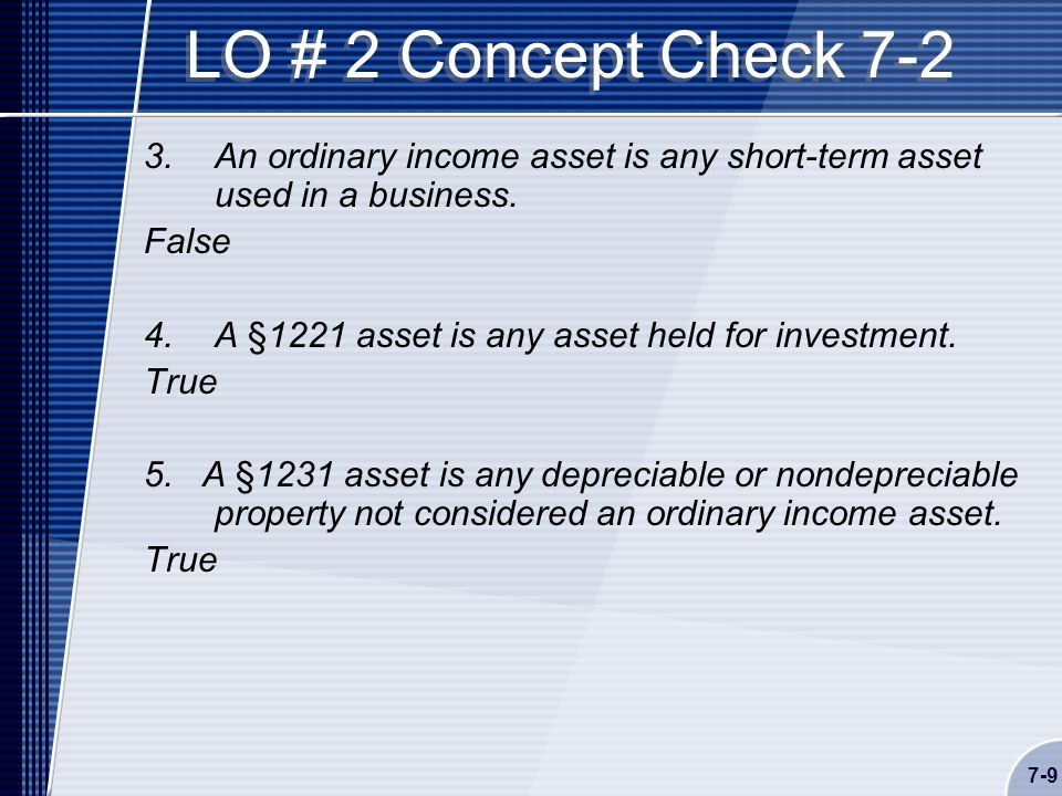7-9 LO # 2 Concept Check 7-2 3.An ordinary income asset is any short-term asset used in a business.