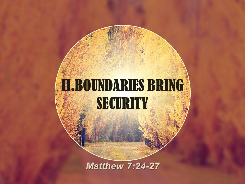 II.BOUNDARIES BRING SECURITY Matthew 7:24-27