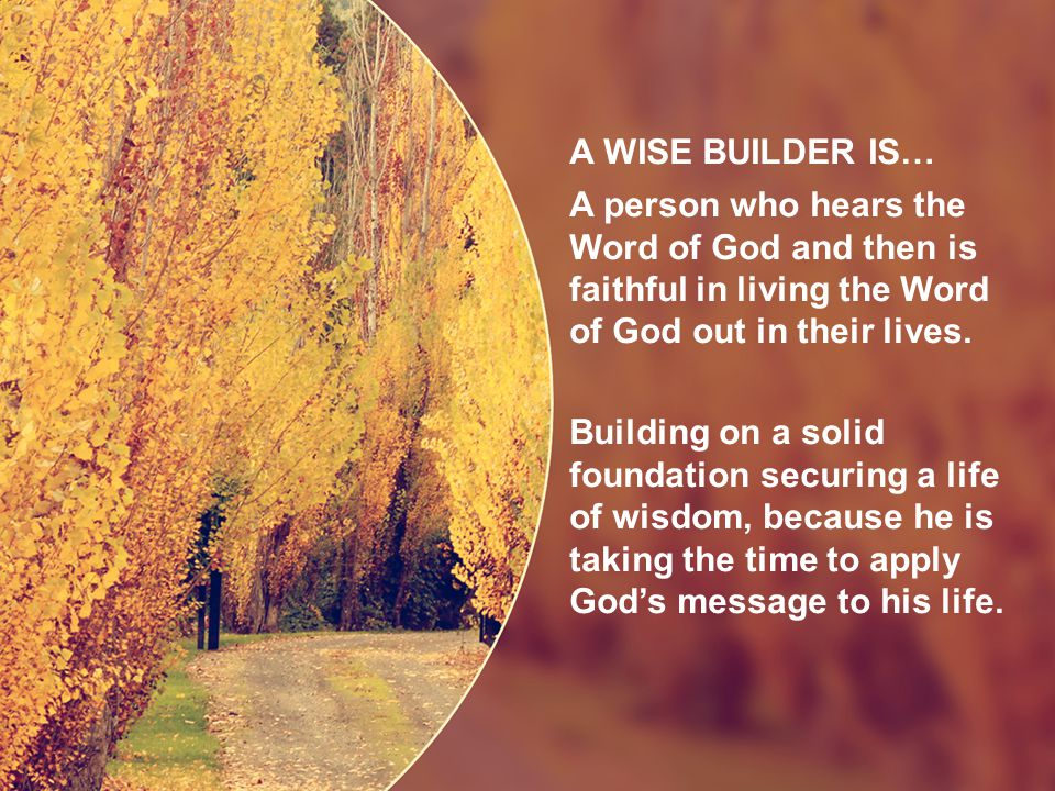 A WISE BUILDER IS… A person who hears the Word of God and then is faithful in living the Word of God out in their lives.