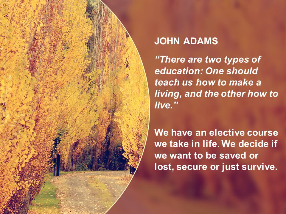 JOHN ADAMS There are two types of education: One should teach us how to make a living, and the other how to live. We have an elective course we take in life.