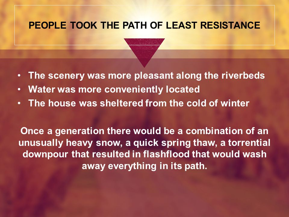 PEOPLE TOOK THE PATH OF LEAST RESISTANCE The scenery was more pleasant along the riverbeds Water was more conveniently located The house was sheltered from the cold of winter Once a generation there would be a combination of an unusually heavy snow, a quick spring thaw, a torrential downpour that resulted in flashflood that would wash away everything in its path.