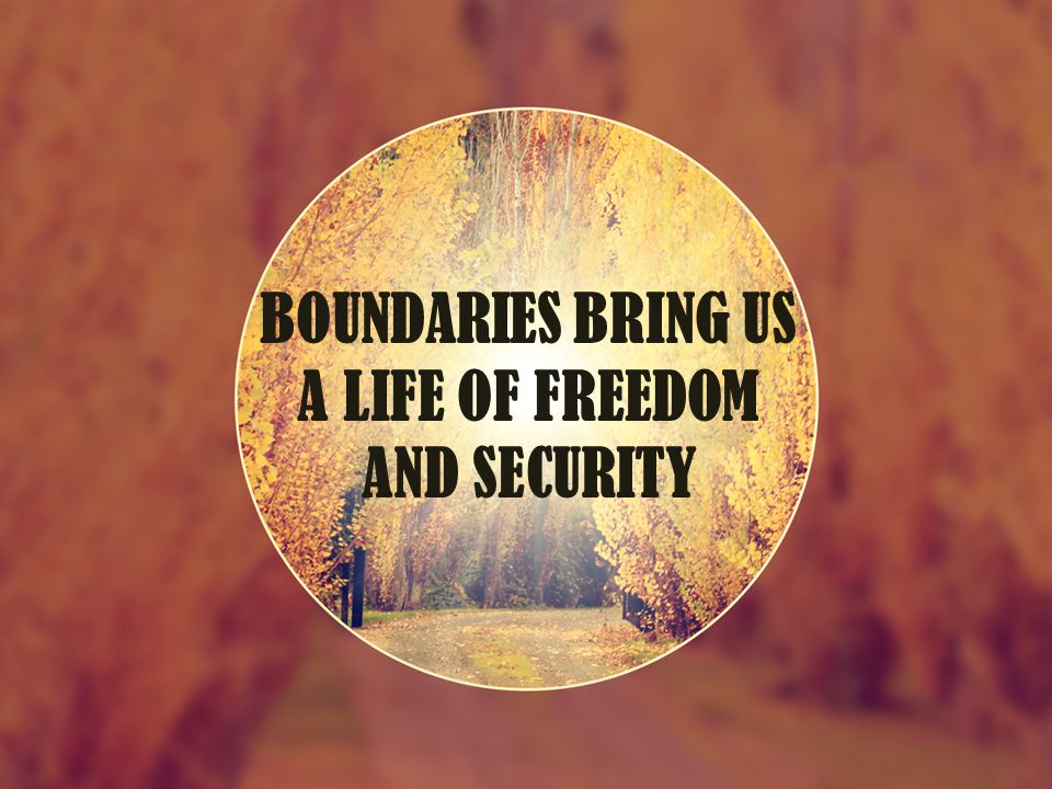 BOUNDARIES BRING US A LIFE OF FREEDOM AND SECURITY