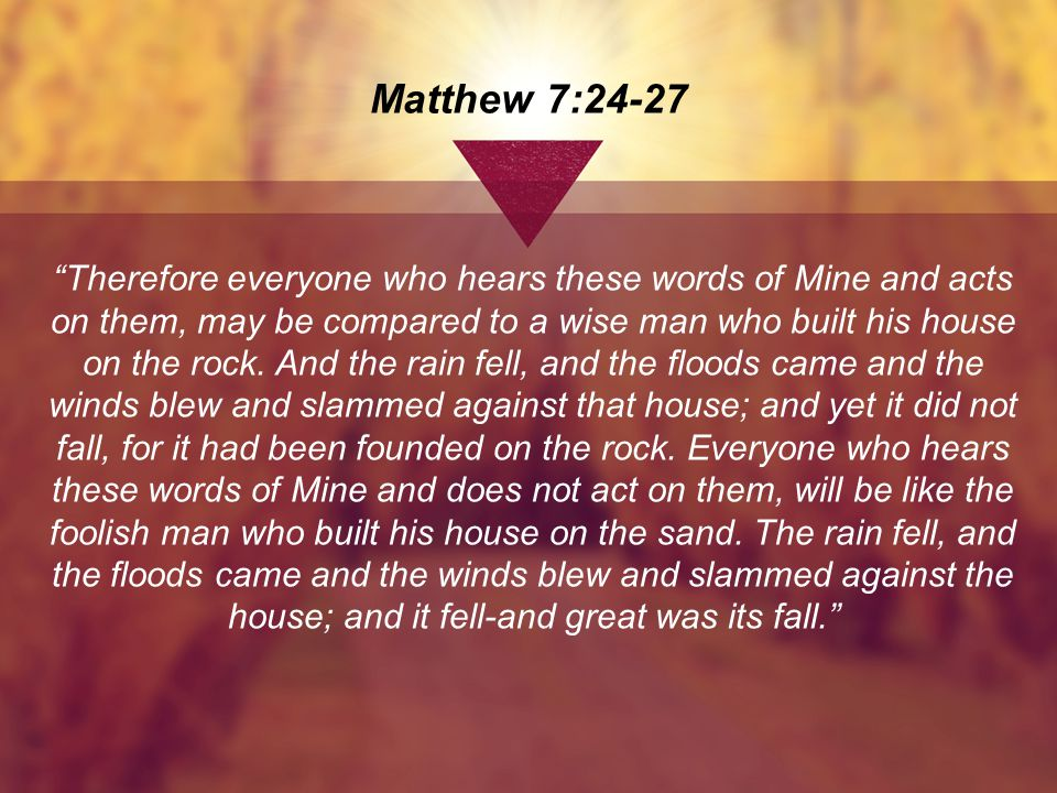 Matthew 7:24-27 Therefore everyone who hears these words of Mine and acts on them, may be compared to a wise man who built his house on the rock.