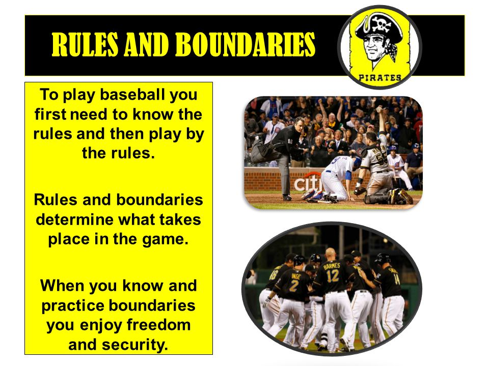 RULES AND BOUNDARIES To play baseball you first need to know the rules and then play by the rules. Rules and boundaries determine what takes place in
