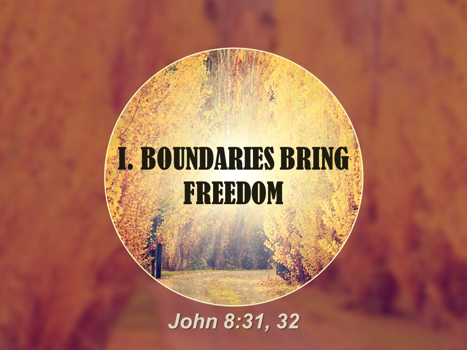 I. BOUNDARIES BRING FREEDOM John 8:31, 32