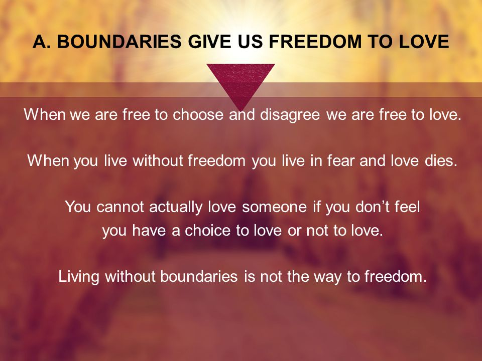 A.BOUNDARIES GIVE US FREEDOM TO LOVE When we are free to choose and disagree we are free to love.