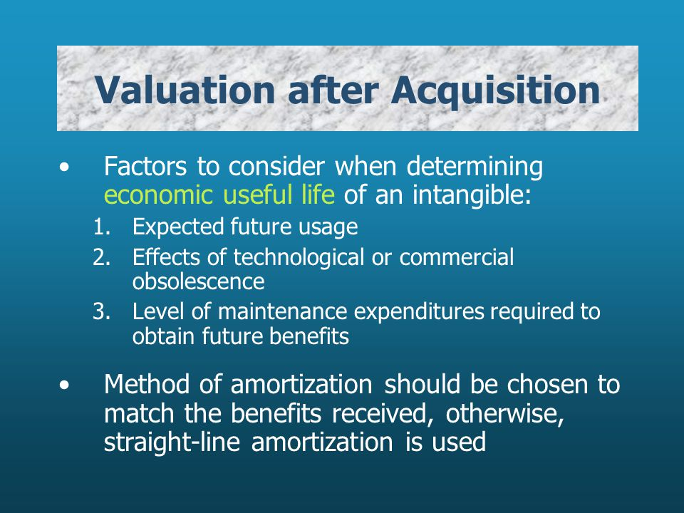 Valuation after Acquisition Factors to consider when determining economic useful life of an intangible: 1.Expected future usage 2.Effects of technolog