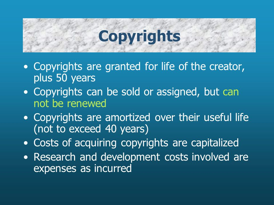Copyrights Copyrights are granted for life of the creator, plus 50 years Copyrights can be sold or assigned, but can not be renewed Copyrights are amo