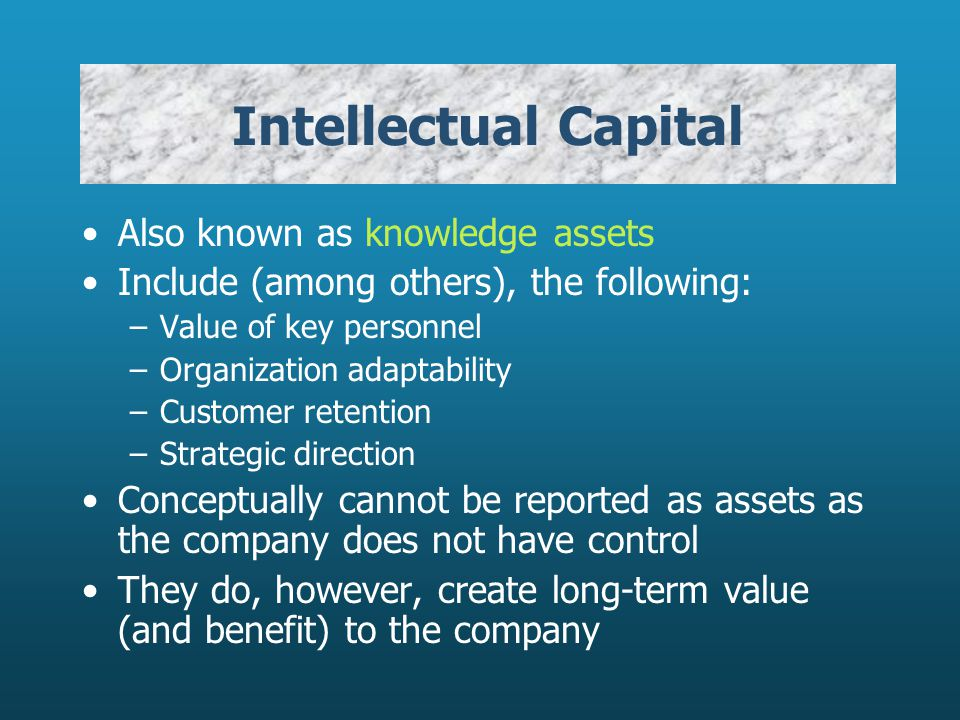 Intellectual Capital Also known as knowledge assets Include (among others), the following: –Value of key personnel –Organization adaptability –Custome