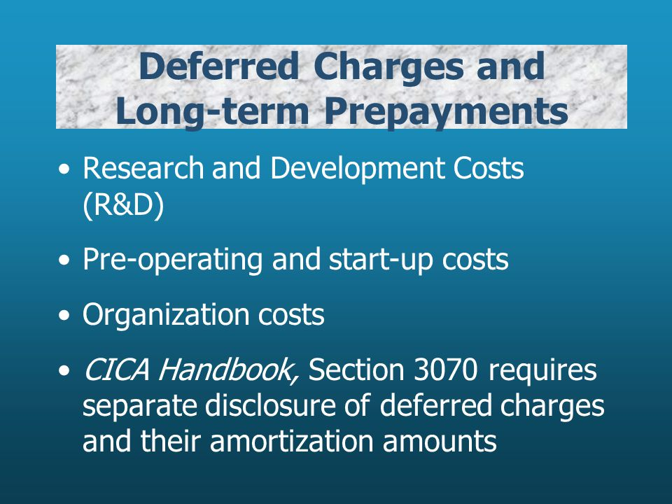 Deferred Charges and Long-term Prepayments Research and Development Costs (R&D) Pre-operating and start-up costs Organization costs CICA Handbook, Sec