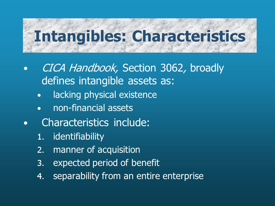 Intangibles: Characteristics CICA Handbook, Section 3062, broadly defines intangible assets as: lacking physical existence non-financial assets Charac