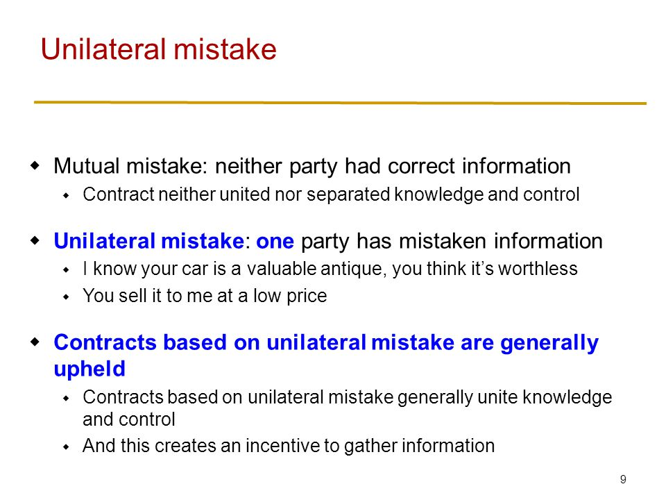 9  Mutual mistake: neither party had correct information  Contract neither united nor separated knowledge and control  Unilateral mistake: one party has mistaken information  I know your car is a valuable antique, you think it's worthless  You sell it to me at a low price  Contracts based on unilateral mistake are generally upheld  Contracts based on unilateral mistake generally unite knowledge and control  And this creates an incentive to gather information Unilateral mistake