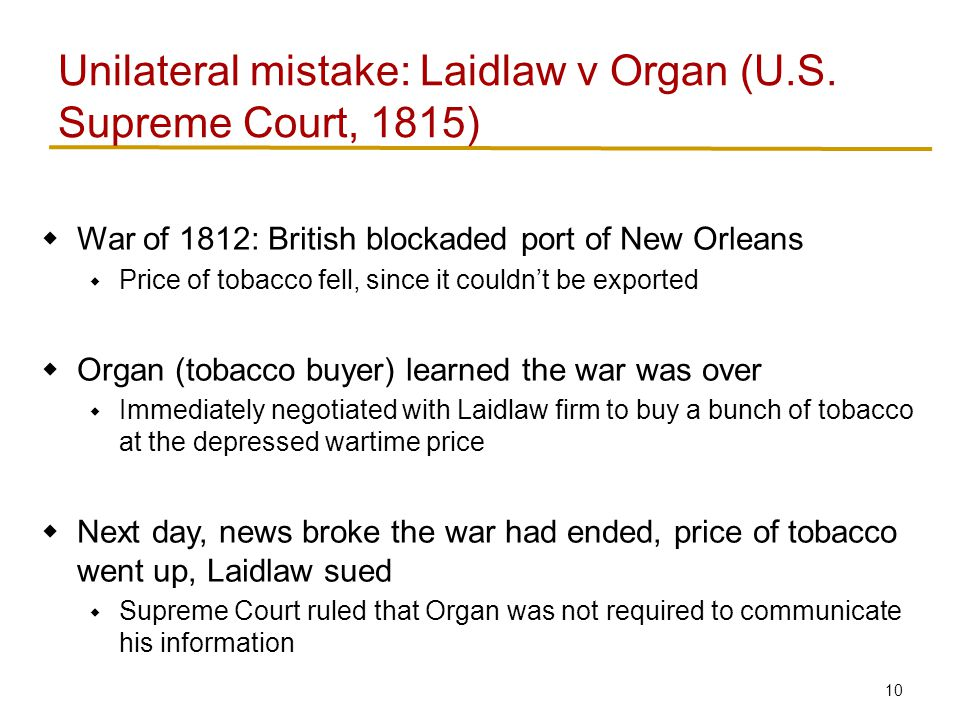 10  War of 1812: British blockaded port of New Orleans  Price of tobacco fell, since it couldn't be exported  Organ (tobacco buyer) learned the war was over  Immediately negotiated with Laidlaw firm to buy a bunch of tobacco at the depressed wartime price  Next day, news broke the war had ended, price of tobacco went up, Laidlaw sued  Supreme Court ruled that Organ was not required to communicate his information Unilateral mistake: Laidlaw v Organ (U.S.