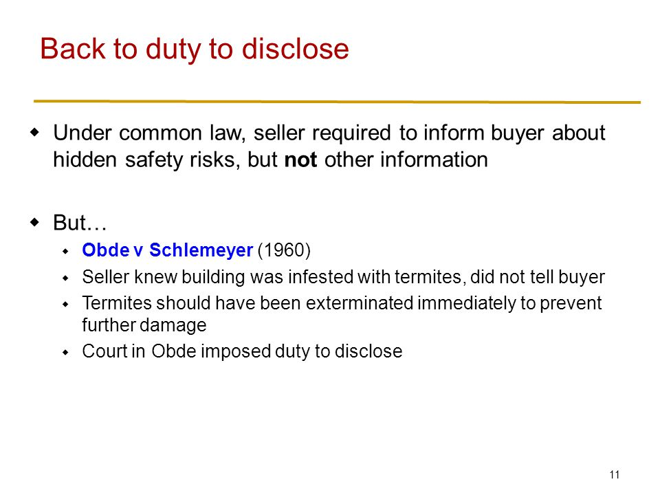 11  Under common law, seller required to inform buyer about hidden safety risks, but not other information  But…  Obde v Schlemeyer (1960)  Seller knew building was infested with termites, did not tell buyer  Termites should have been exterminated immediately to prevent further damage  Court in Obde imposed duty to disclose Back to duty to disclose