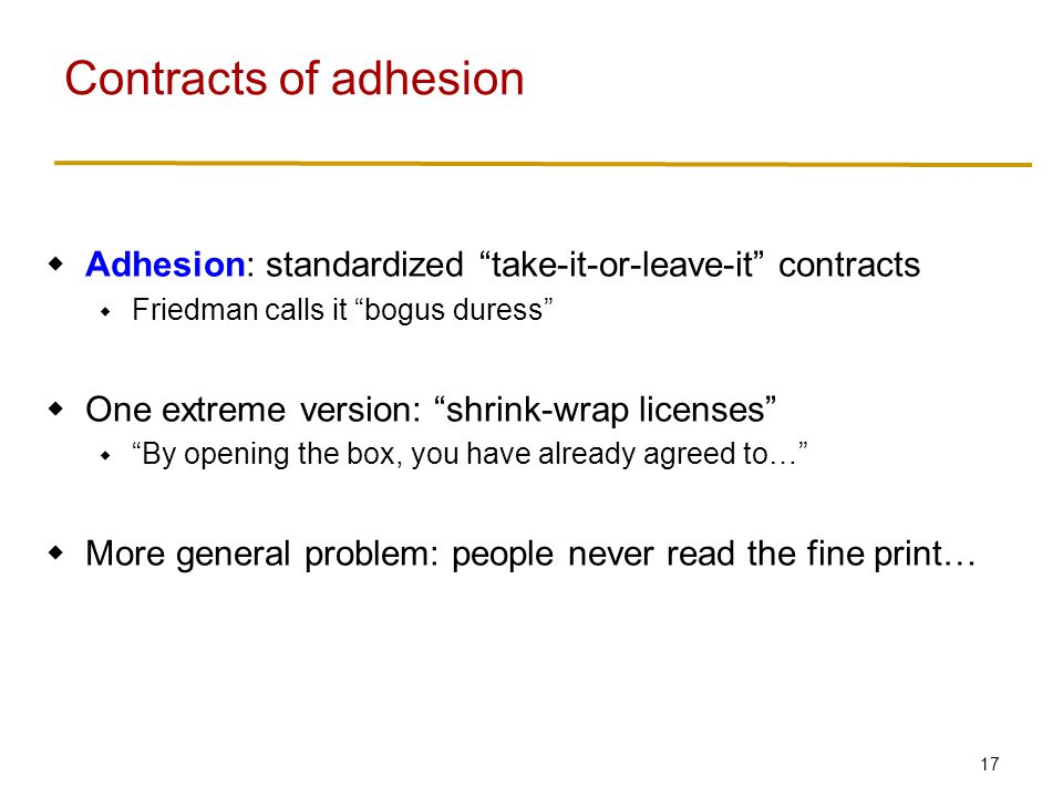 17  Adhesion: standardized take-it-or-leave-it contracts  Friedman calls it bogus duress  One extreme version: shrink-wrap licenses  By opening the box, you have already agreed to…  More general problem: people never read the fine print… Contracts of adhesion