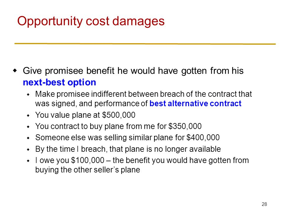 28  Give promisee benefit he would have gotten from his next-best option  Make promisee indifferent between breach of the contract that was signed, and performance of best alternative contract  You value plane at $500,000  You contract to buy plane from me for $350,000  Someone else was selling similar plane for $400,000  By the time I breach, that plane is no longer available  I owe you $100,000 – the benefit you would have gotten from buying the other seller's plane Opportunity cost damages