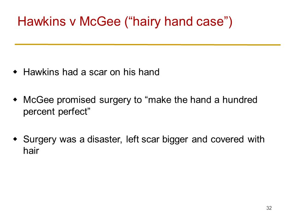 32  Hawkins had a scar on his hand  McGee promised surgery to make the hand a hundred percent perfect  Surgery was a disaster, left scar bigger and covered with hair Hawkins v McGee ( hairy hand case )
