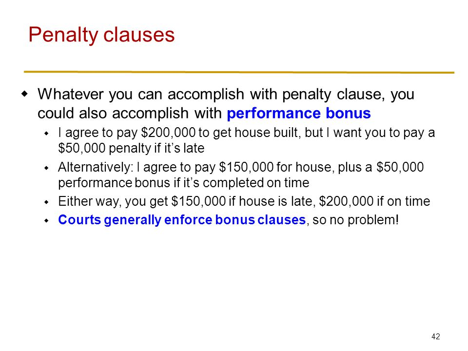 42  Whatever you can accomplish with penalty clause, you could also accomplish with performance bonus  I agree to pay $200,000 to get house built, but I want you to pay a $50,000 penalty if it's late  Alternatively: I agree to pay $150,000 for house, plus a $50,000 performance bonus if it's completed on time  Either way, you get $150,000 if house is late, $200,000 if on time  Courts generally enforce bonus clauses, so no problem.