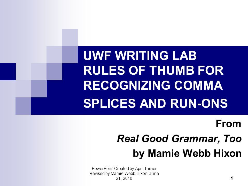 UWF WRITING LAB RULES OF THUMB FOR RECOGNIZING COMMA SPLICES AND RUN-ONS From Real Good Grammar, Too by Mamie Webb Hixon 1 PowerPoint Created by April Turner Revised by Mamie Webb Hixon June 21, 2010