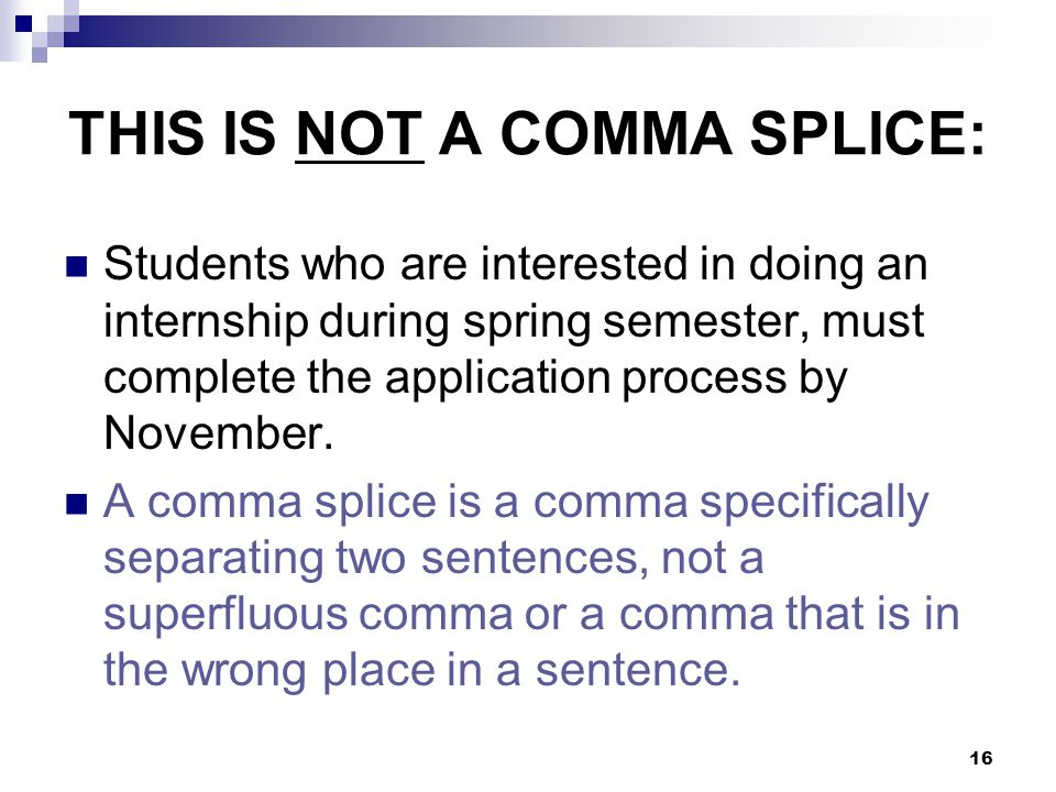 THIS IS NOT A COMMA SPLICE: Students who are interested in doing an internship during spring semester, must complete the application process by November.