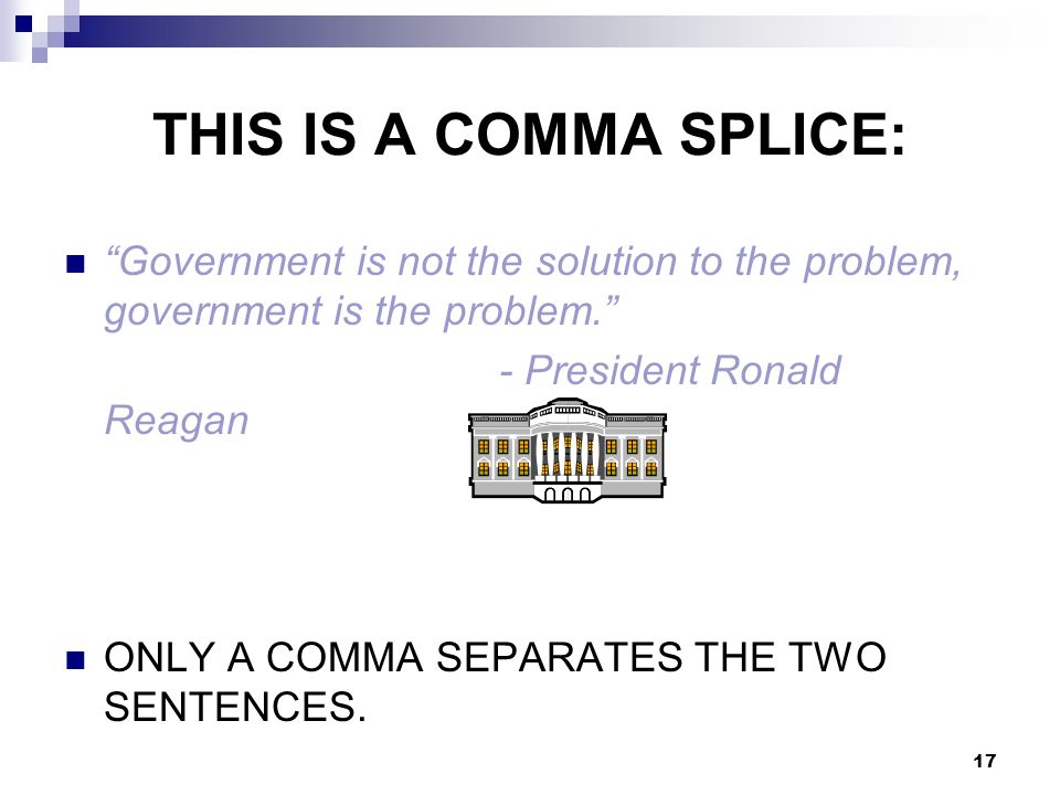 THIS IS A COMMA SPLICE: Government is not the solution to the problem, government is the problem. - President Ronald Reagan ONLY A COMMA SEPARATES THE TWO SENTENCES.