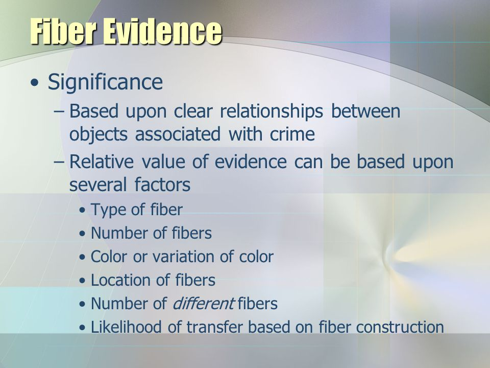 Fiber Evidence Useful in similar crimes to hairs Since DNA is not found, often limited to class characteristics due to mass production Transfer usually found through physical contact Routinely found in vehicle accidents or on glass/screens