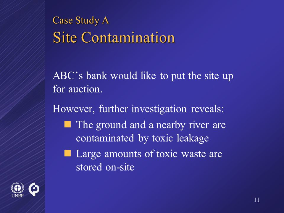 11 Case Study A Site Contamination ABC's bank would like to put the site up for auction.