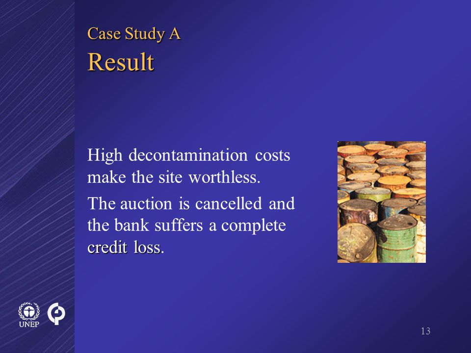 13 Case Study A Result High decontamination costs make the site worthless.