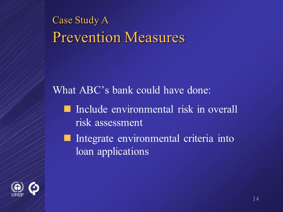 14 Case Study A Prevention Measures What ABC's bank could have done: Include environmental risk in overall risk assessment Integrate environmental criteria into loan applications
