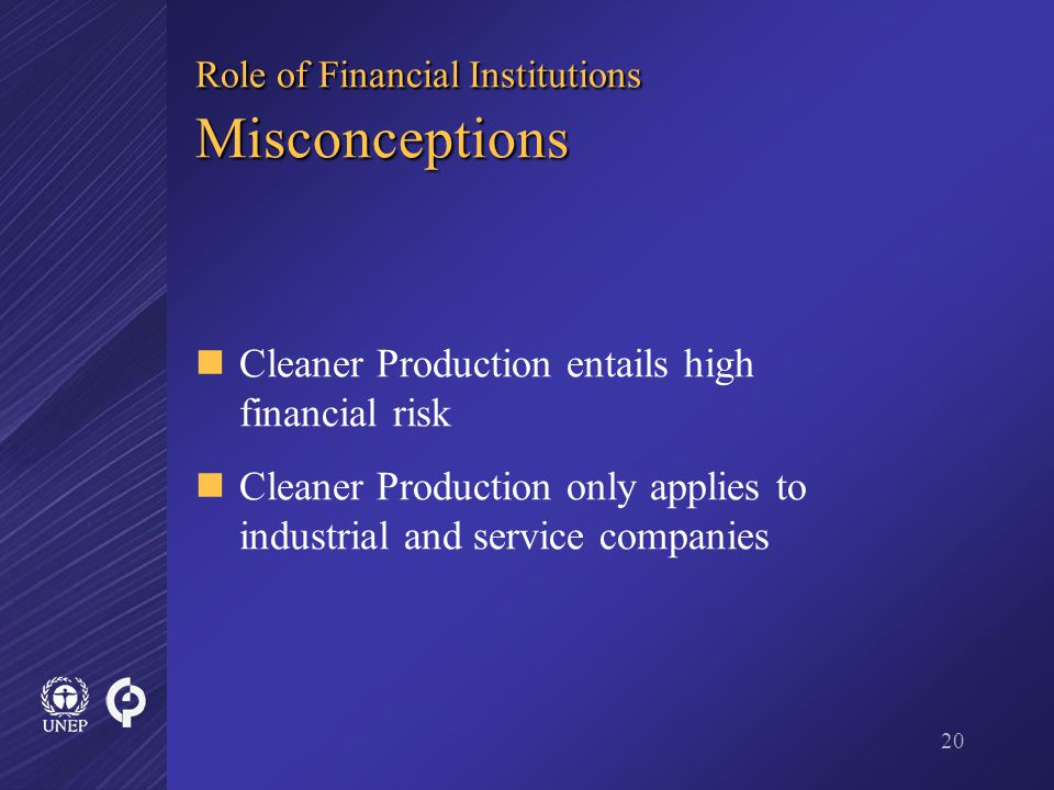 20 Role of Financial Institutions Misconceptions Cleaner Production entails high financial risk Cleaner Production only applies to industrial and service companies