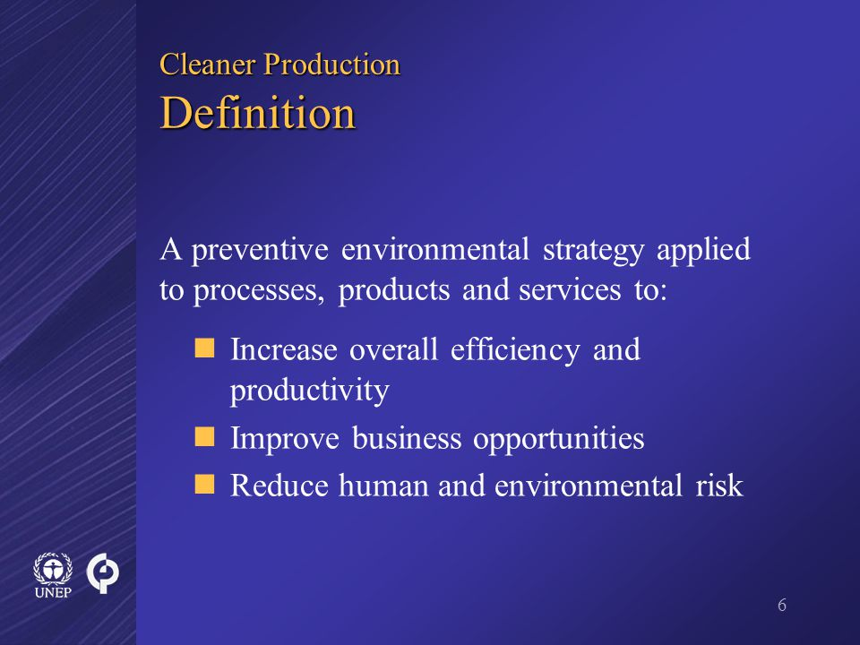 6 Cleaner Production Definition A preventive environmental strategy applied to processes, products and services to: Increase overall efficiency and productivity Improve business opportunities Reduce human and environmental risk