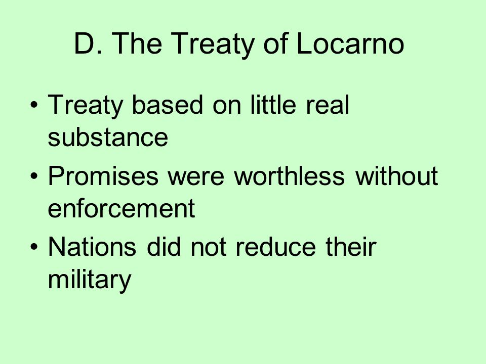 "D. The Treaty of Locarno 1925, Treaty of Locarno guaranteed Germany's new western borders with France & Belgium New Era of European Peace ""France & Ge"