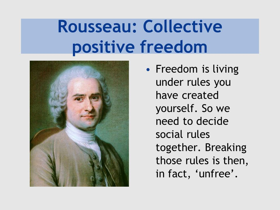 Rousseau: Collective positive freedom Freedom is living under rules you have created yourself.